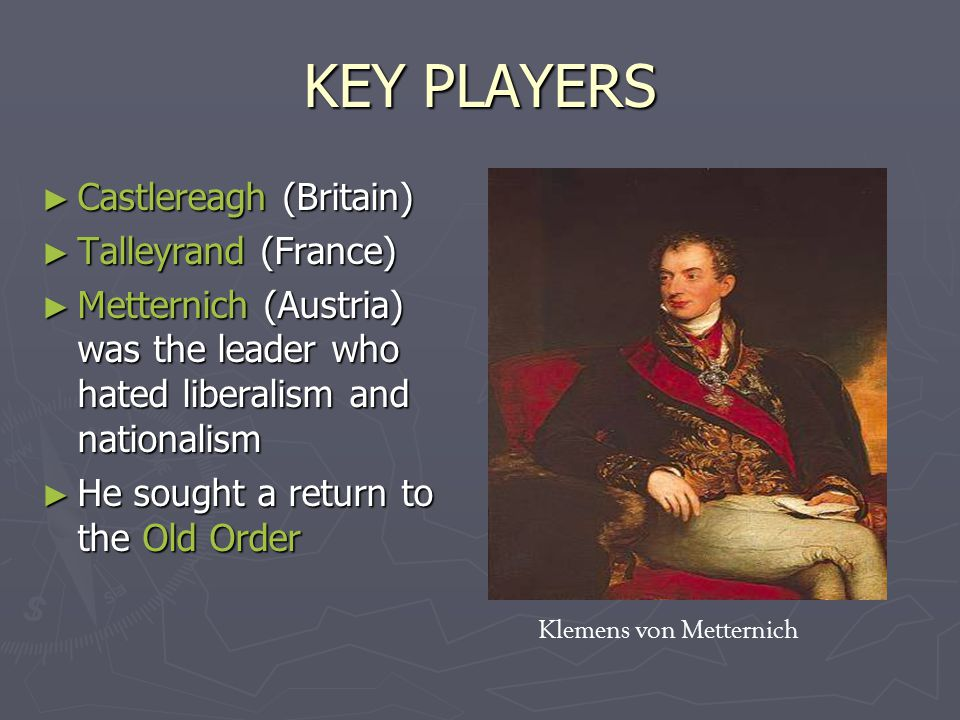 KEY PLAYERS ► Castlereagh (Britain) ► Talleyrand (France) ► Metternich (Austria) was the leader who hated liberalism and nationalism ► He sought a return to the Old Order Klemens von Metternich
