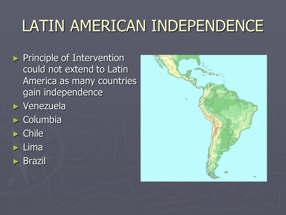 LATIN AMERICAN INDEPENDENCE ► Principle of Intervention could not extend to Latin America as many countries gain independence ► Venezuela ► Columbia ► Chile ► Lima ► Brazil