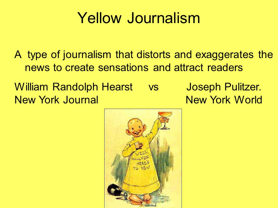 Yellow Journalism A type of journalism that distorts and exaggerates the news to create sensations and attract readers William Randolph Hearst vs Jose