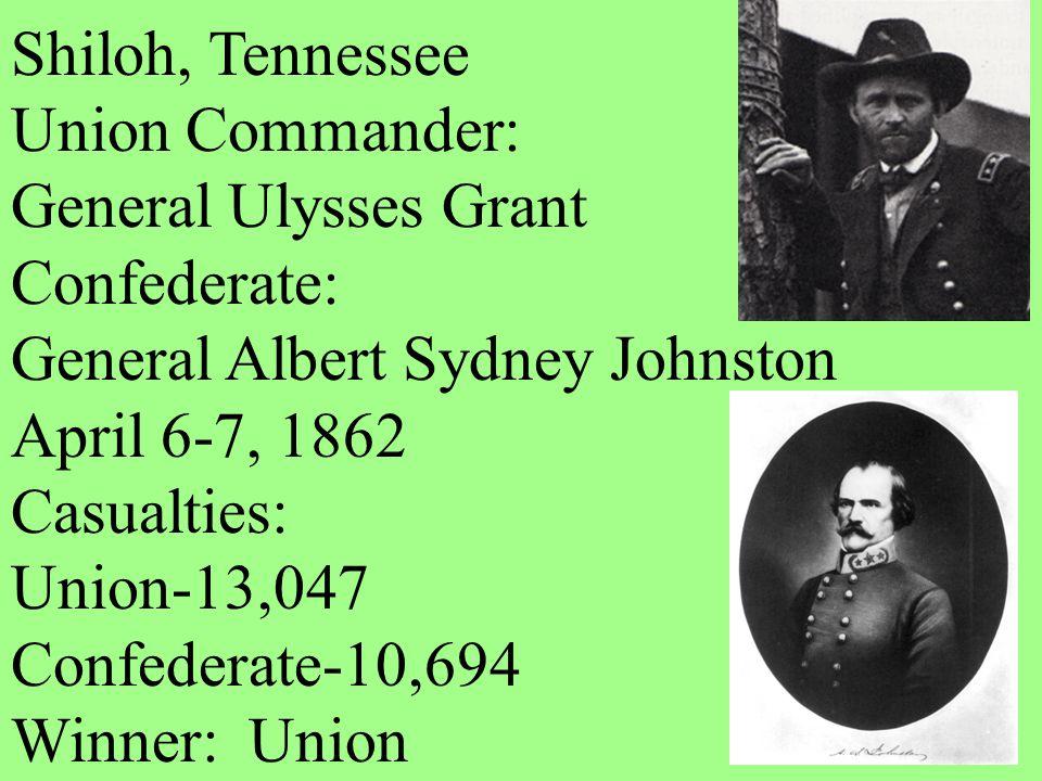 Shiloh, Tennessee Union Commander: General Ulysses Grant Confederate: General Albert Sydney Johnston April 6-7, 1862 Casualties: Union-13,047 Confeder