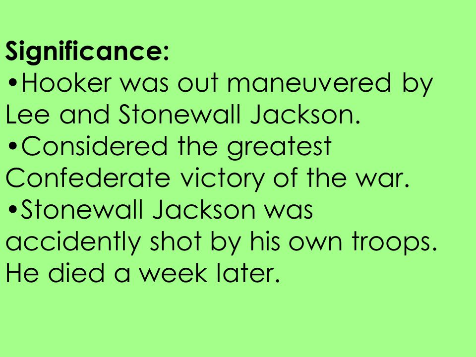 Significance: Hooker was out maneuvered by Lee and Stonewall Jackson. Considered the greatest Confederate victory of the war. Stonewall Jackson was ac