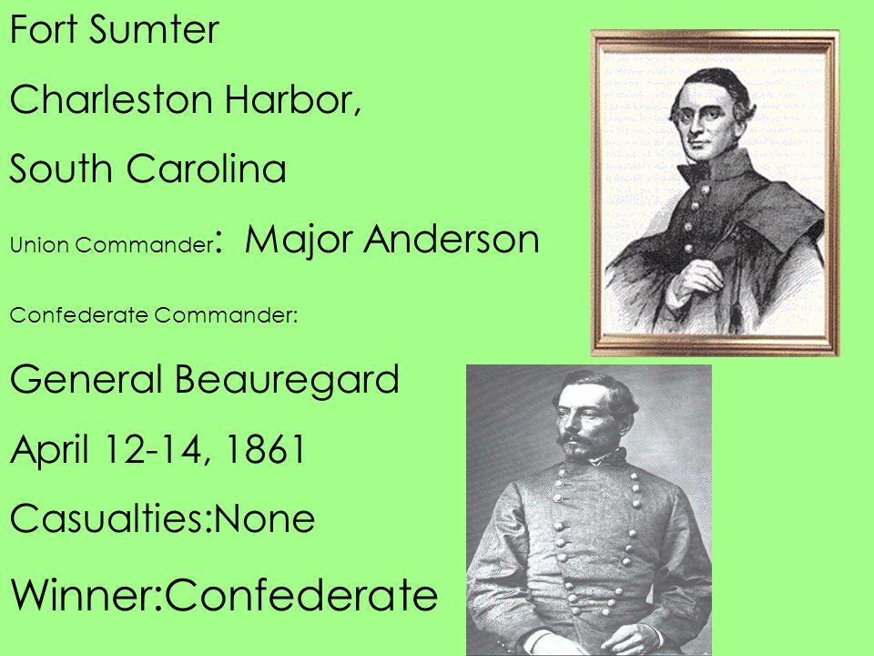 Fort Sumter Charleston Harbor, South Carolina Union Commander : Major Anderson Confederate Commander: General Beauregard April 12-14, 1861 Casualties: