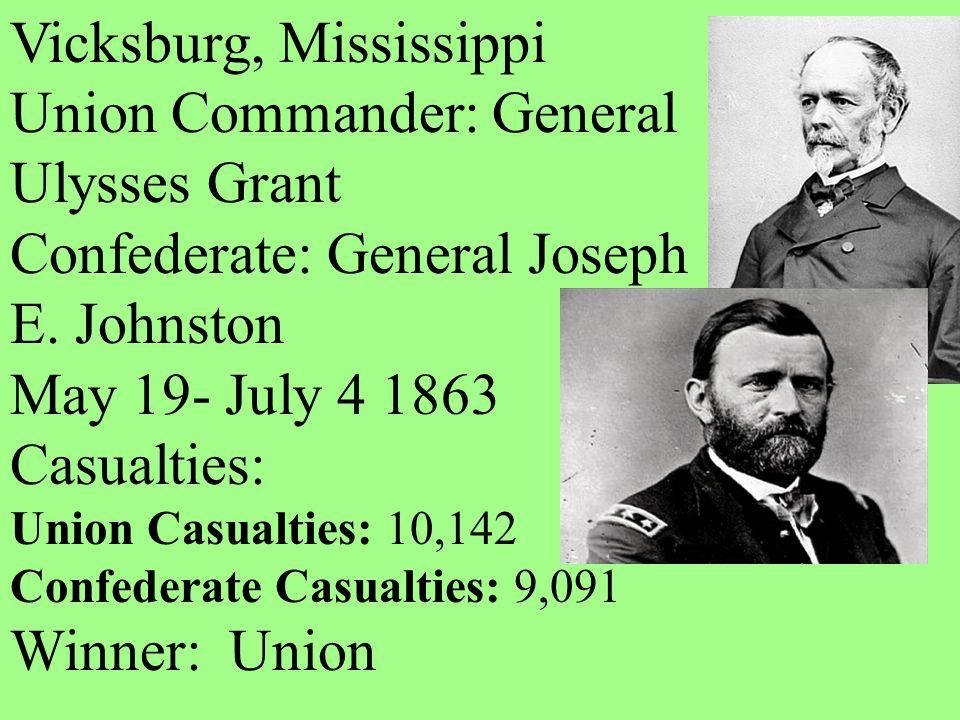 Vicksburg, Mississippi Union Commander: General Ulysses Grant Confederate: General Joseph E. Johnston May 19- July 4 1863 Casualties: Union Casualties