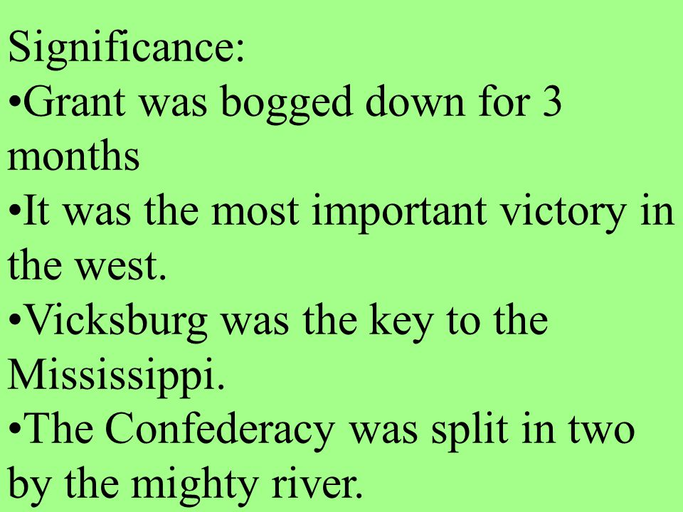 Significance: Grant was bogged down for 3 months It was the most important victory in the west. Vicksburg was the key to the Mississippi. The Confeder