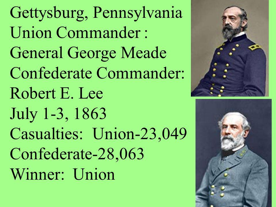 Gettysburg, Pennsylvania Union Commander : General George Meade Confederate Commander: Robert E. Lee July 1-3, 1863 Casualties: Union-23,049 Confedera