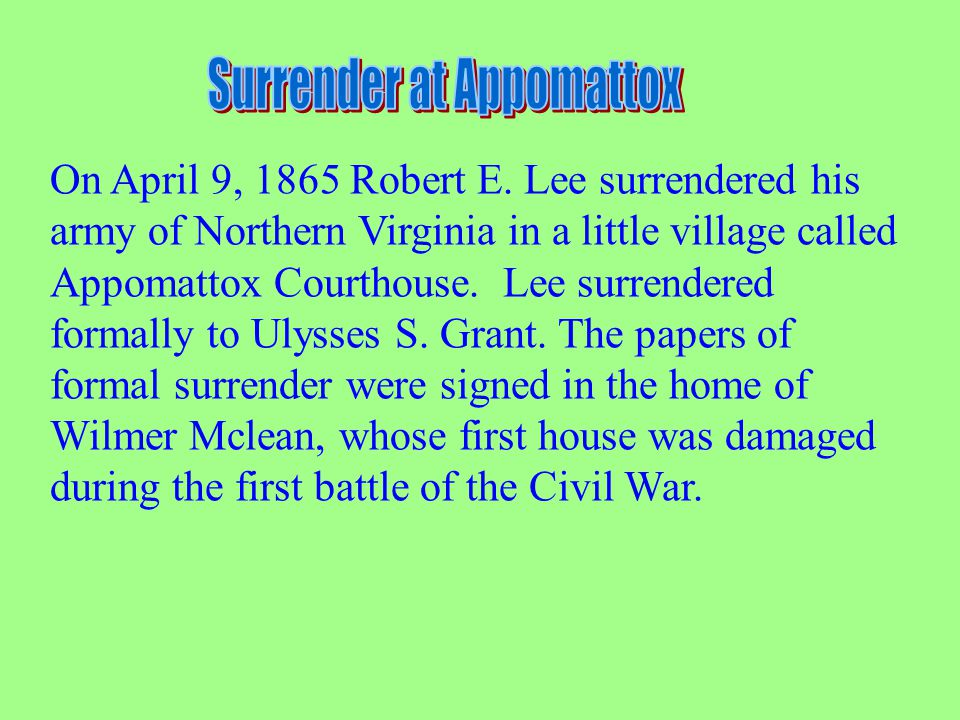 On April 9, 1865 Robert E. Lee surrendered his army of Northern Virginia in a little village called Appomattox Courthouse. Lee surrendered formally to