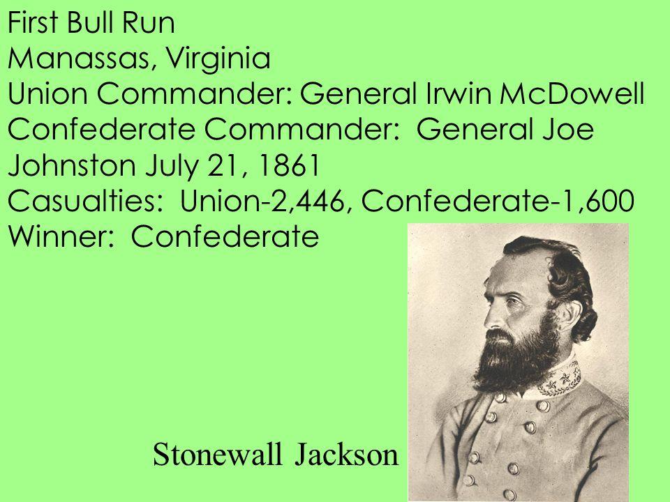 First Bull Run Manassas, Virginia Union Commander: General Irwin McDowell Confederate Commander: General Joe Johnston July 21, 1861 Casualties: Union-
