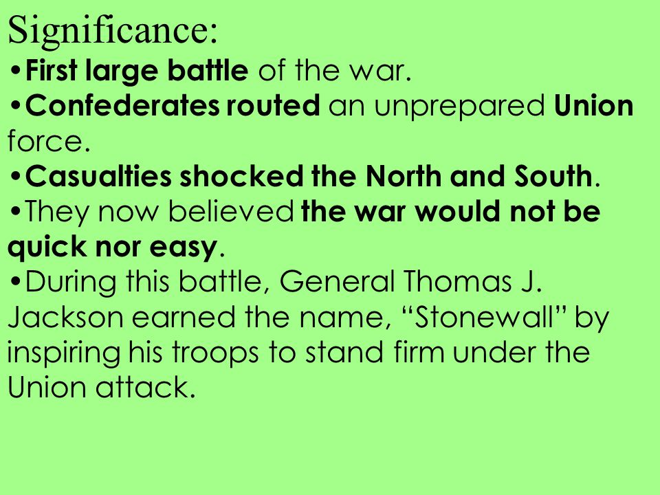 Significance: First large battle of the war. Confederates routed an unprepared Union force. Casualties shocked the North and South. They now believed