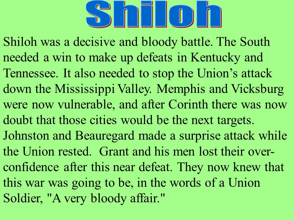 Shiloh was a decisive and bloody battle. The South needed a win to make up defeats in Kentucky and Tennessee. It also needed to stop the Union's attac