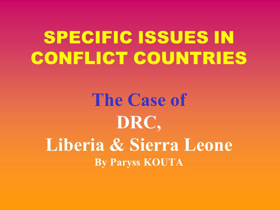 SPECIFIC ISSUES IN CONFLICT COUNTRIES The Case of DRC, Liberia & Sierra Leone By Paryss KOUTA