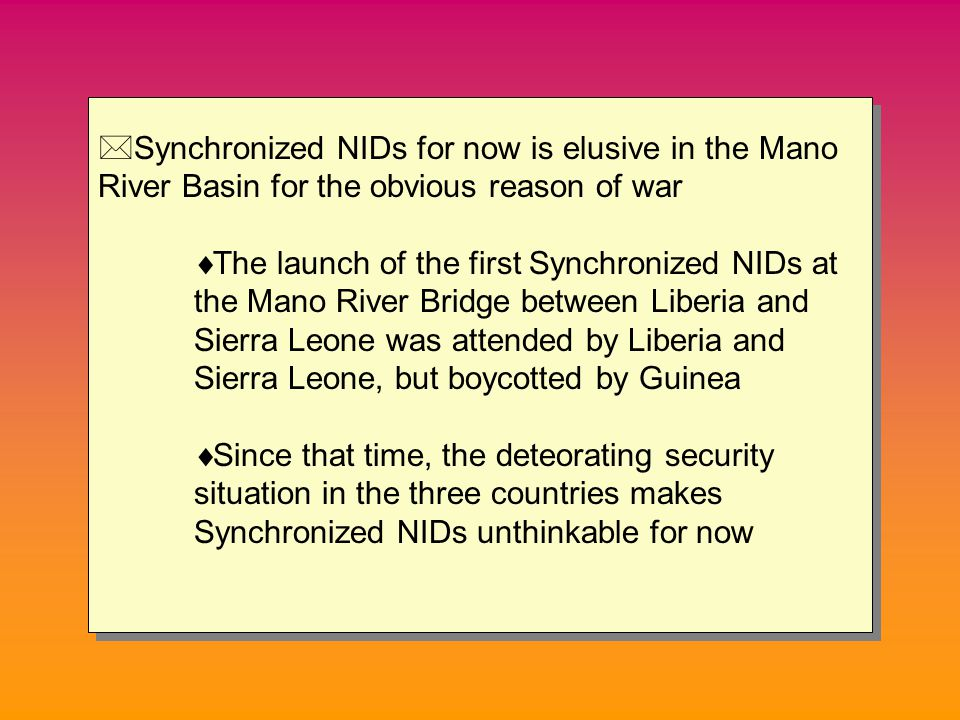 *Synchronized NIDs for now is elusive in the Mano River Basin for the obvious reason of war  The launch of the first Synchronized NIDs at the Mano River Bridge between Liberia and Sierra Leone was attended by Liberia and Sierra Leone, but boycotted by Guinea  Since that time, the deteorating security situation in the three countries makes Synchronized NIDs unthinkable for now *Synchronized NIDs for now is elusive in the Mano River Basin for the obvious reason of war  The launch of the first Synchronized NIDs at the Mano River Bridge between Liberia and Sierra Leone was attended by Liberia and Sierra Leone, but boycotted by Guinea  Since that time, the deteorating security situation in the three countries makes Synchronized NIDs unthinkable for now