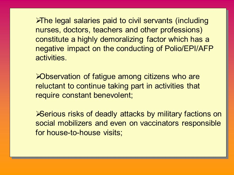  The legal salaries paid to civil servants (including nurses, doctors, teachers and other professions) constitute a highly demoralizing factor which has a negative impact on the conducting of Polio/EPI/AFP activities.