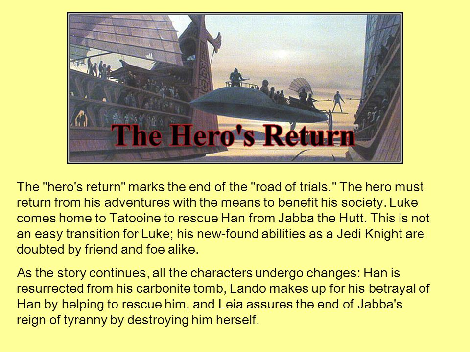 The hero s return marks the end of the road of trials. The hero must return from his adventures with the means to benefit his society.