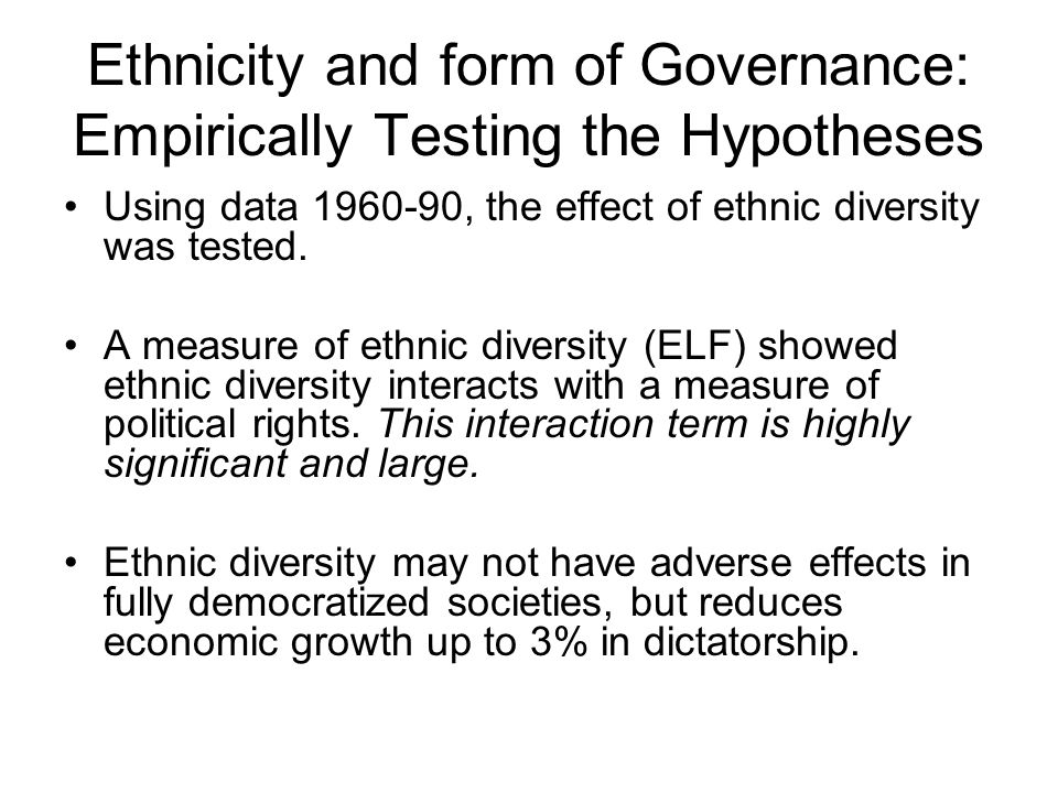 Ethnicity and form of Governance: Empirically Testing the Hypotheses Using data 1960-90, the effect of ethnic diversity was tested. A measure of ethni