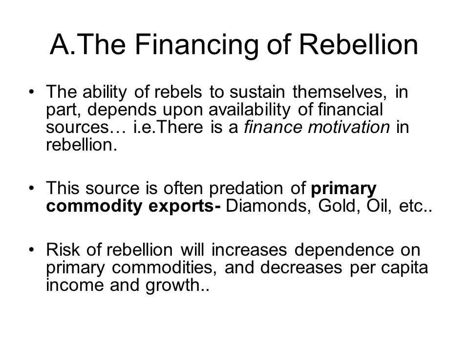 A.The Financing of Rebellion The ability of rebels to sustain themselves, in part, depends upon availability of financial sources… i.e.There is a fina