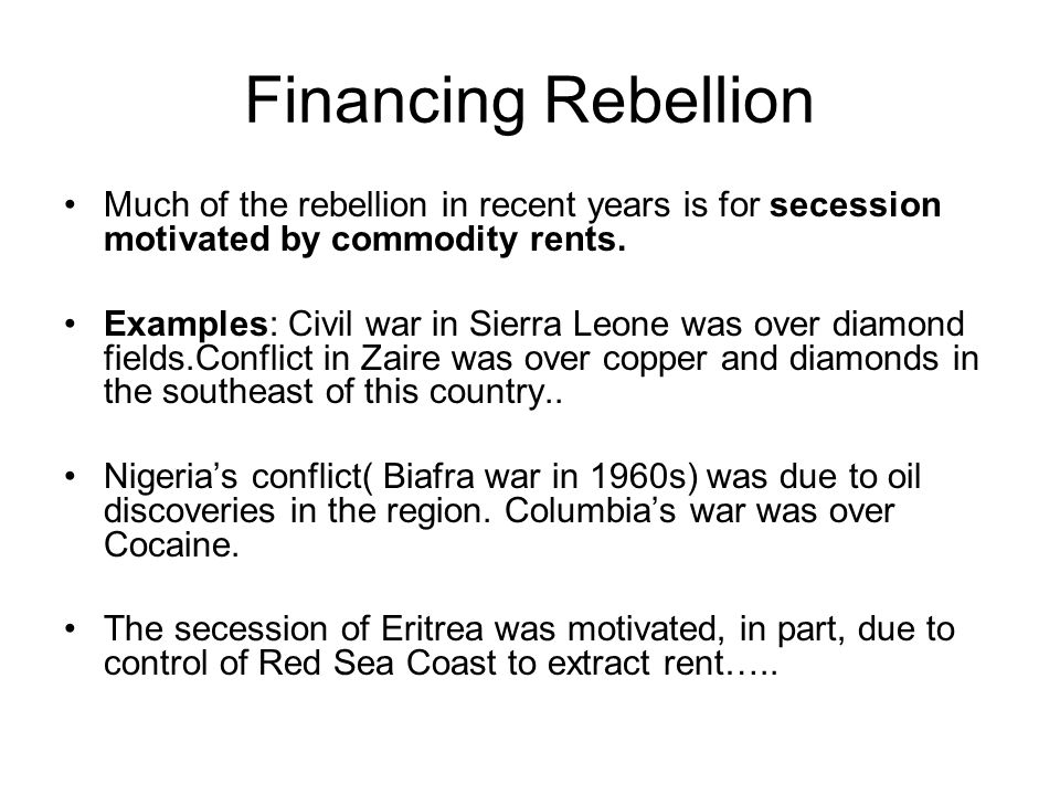 Financing Rebellion Much of the rebellion in recent years is for secession motivated by commodity rents. Examples: Civil war in Sierra Leone was over