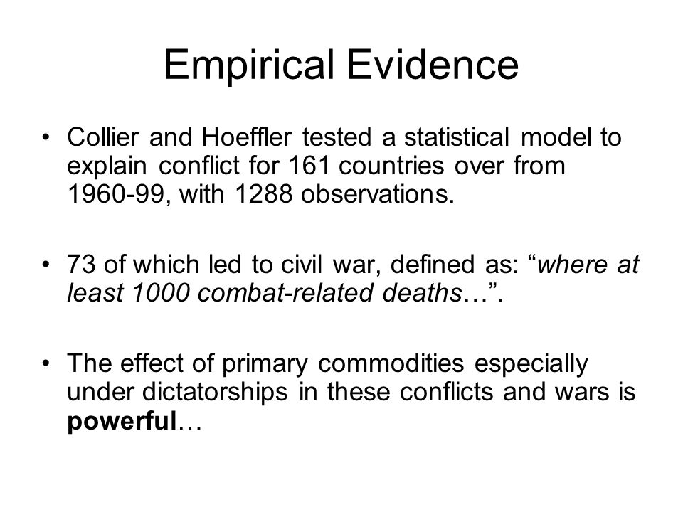 Empirical Evidence Collier and Hoeffler tested a statistical model to explain conflict for 161 countries over from 1960-99, with 1288 observations. 73
