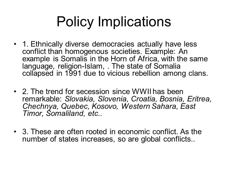 Policy Implications 1. Ethnically diverse democracies actually have less conflict than homogenous societies. Example: An example is Somalis in the Hor