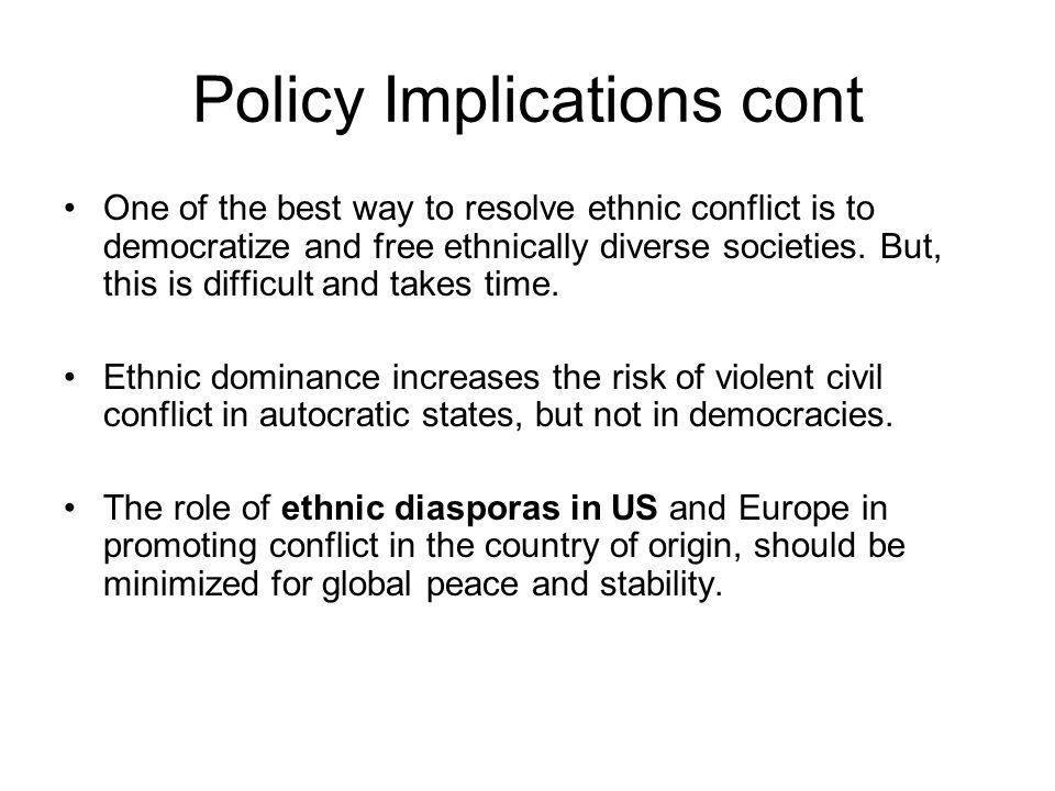 Policy Implications cont One of the best way to resolve ethnic conflict is to democratize and free ethnically diverse societies. But, this is difficul