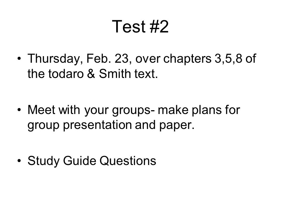Test #2 Thursday, Feb. 23, over chapters 3,5,8 of the todaro & Smith text. Meet with your groups- make plans for group presentation and paper. Study G