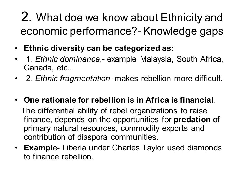 2. What doe we know about Ethnicity and economic performance?- Knowledge gaps Ethnic diversity can be categorized as: 1. Ethnic dominance,- example Ma