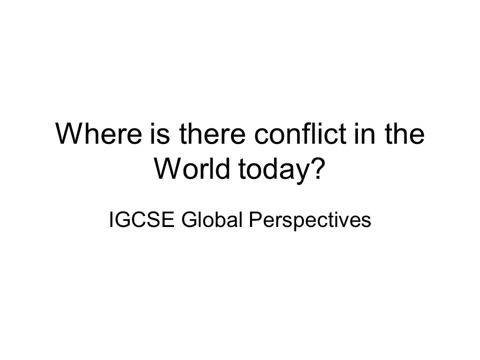Where is there conflict in the World today? IGCSE Global Perspectives