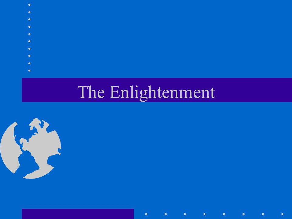 The Enlightenment - 18th century Major ideas Reason is only infallible guide to knowledge - sense experience The universe works like a clock Optimistic about the future - man can improve with reason Attacked Calvinist belief, man basically good