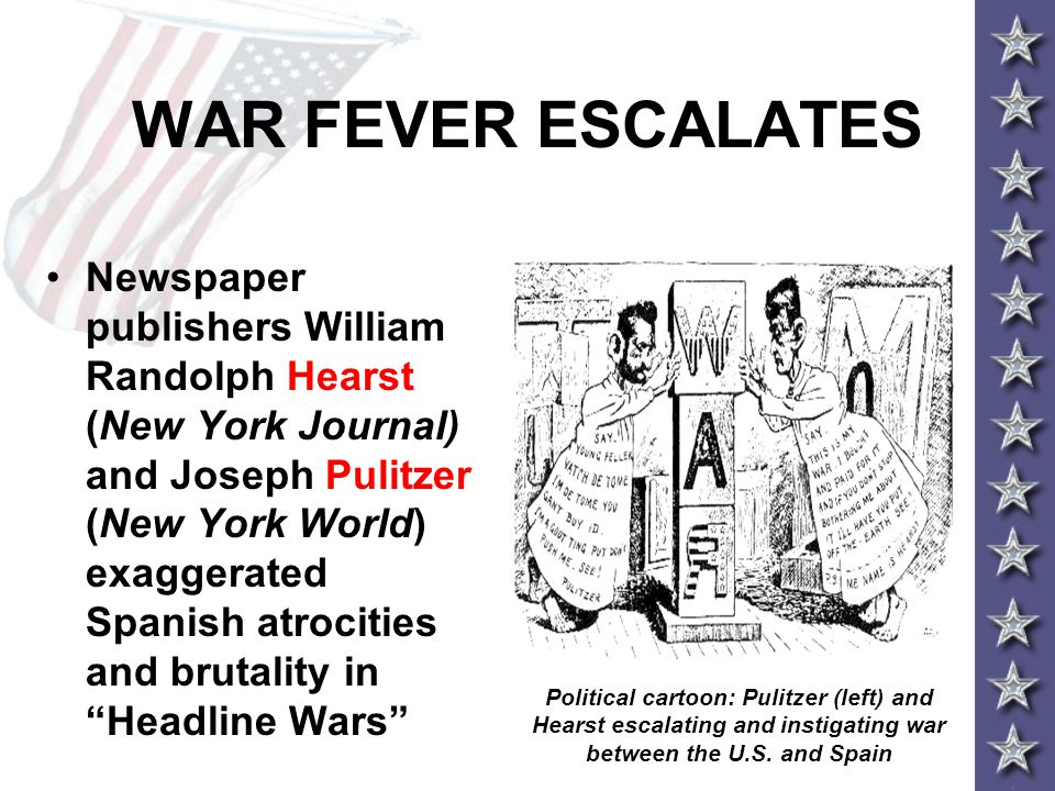WAR FEVER ESCALATES Newspaper publishers William Randolph Hearst (New York Journal) and Joseph Pulitzer (New York World) exaggerated Spanish atrocities and brutality in Headline Wars Political cartoon: Pulitzer (left) and Hearst escalating and instigating war between the U.S.