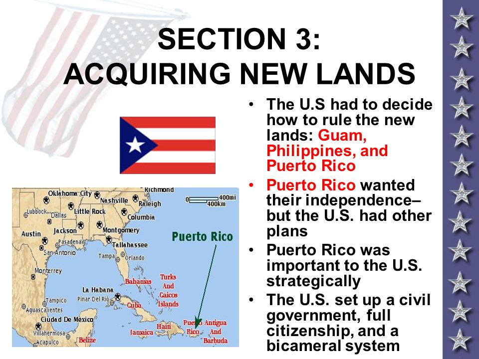 SECTION 3: ACQUIRING NEW LANDS The U.S had to decide how to rule the new lands: Guam, Philippines, and Puerto Rico Puerto Rico wanted their independence– but the U.S.