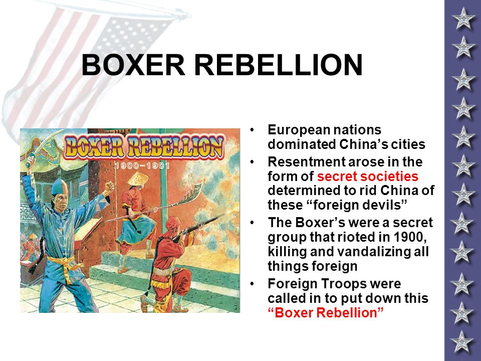 BOXER REBELLION European nations dominated China's cities Resentment arose in the form of secret societies determined to rid China of these foreign devils The Boxer's were a secret group that rioted in 1900, killing and vandalizing all things foreign Foreign Troops were called in to put down this Boxer Rebellion