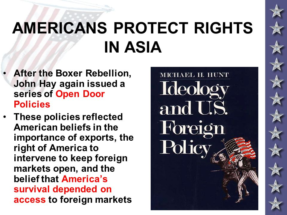 AMERICANS PROTECT RIGHTS IN ASIA After the Boxer Rebellion, John Hay again issued a series of Open Door Policies These policies reflected American beliefs in the importance of exports, the right of America to intervene to keep foreign markets open, and the belief that America's survival depended on access to foreign markets