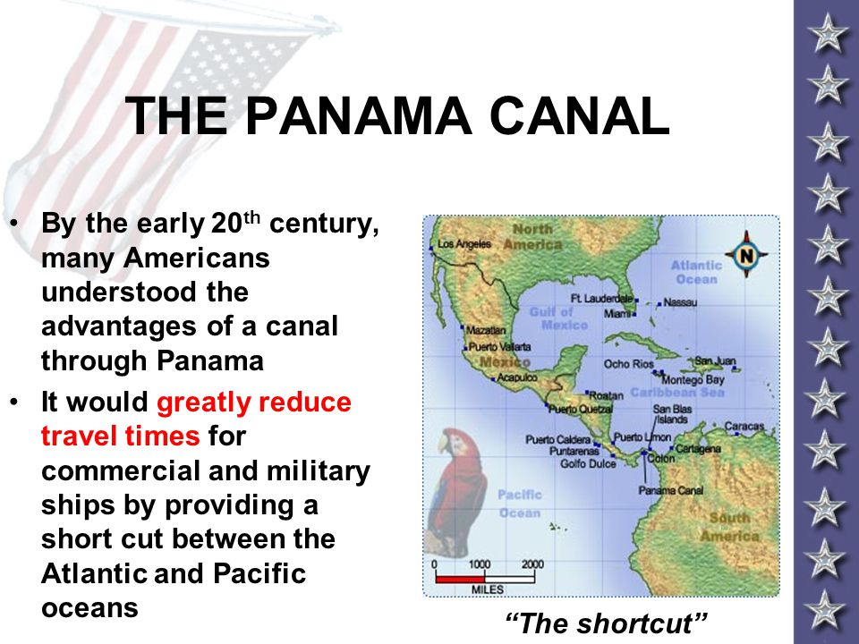 THE PANAMA CANAL By the early 20 th century, many Americans understood the advantages of a canal through Panama It would greatly reduce travel times for commercial and military ships by providing a short cut between the Atlantic and Pacific oceans The shortcut