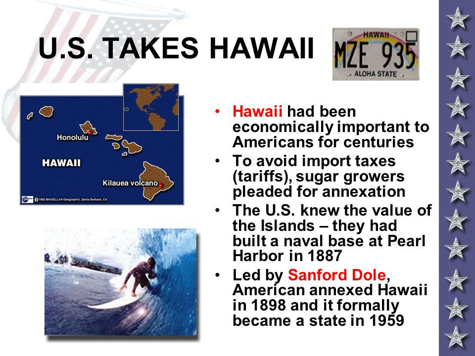U.S. TAKES HAWAII Hawaii had been economically important to Americans for centuries To avoid import taxes (tariffs), sugar growers pleaded for annexat