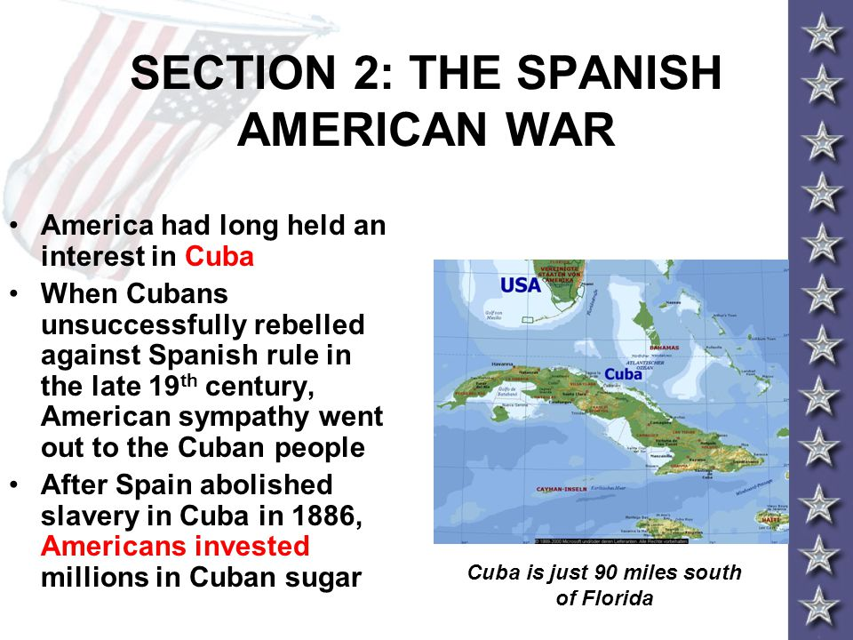 SECTION 2: THE SPANISH AMERICAN WAR America had long held an interest in Cuba When Cubans unsuccessfully rebelled against Spanish rule in the late 19