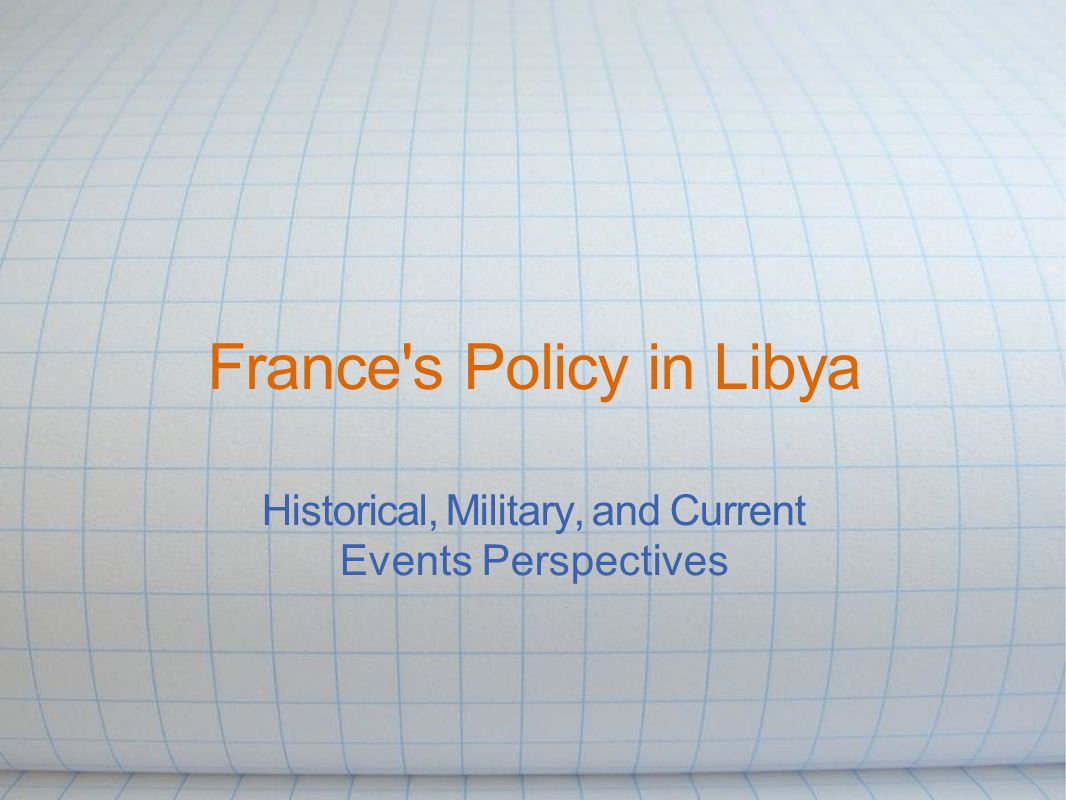 France s Policy in Libya Historical, Military, and Current Events Perspectives