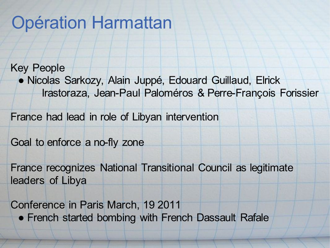 Opération Harmattan Key People ● Nicolas Sarkozy, Alain Juppé, Edouard Guillaud, Elrick Irastoraza, Jean-Paul Paloméros & Perre-François Forissier France had lead in role of Libyan intervention Goal to enforce a no-fly zone France recognizes National Transitional Council as legitimate leaders of Libya Conference in Paris March, 19 2011 ● French started bombing with French Dassault Rafale