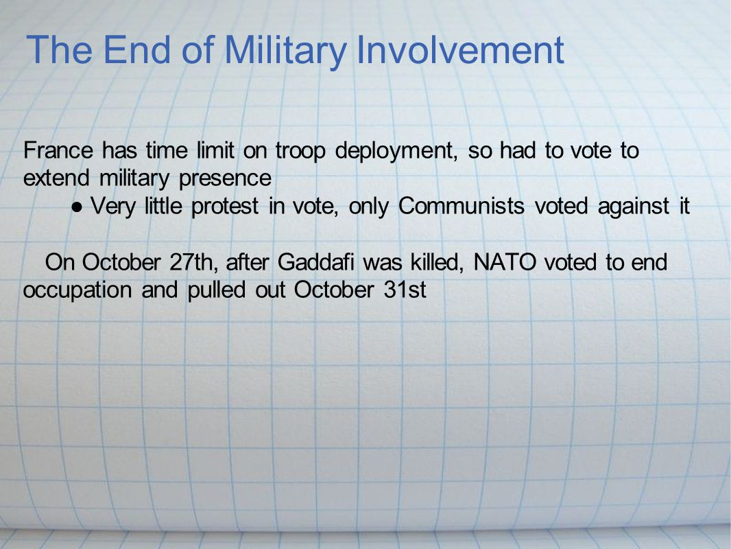 The End of Military Involvement France has time limit on troop deployment, so had to vote to extend military presence ● Very little protest in vote, only Communists voted against it On October 27th, after Gaddafi was killed, NATO voted to end occupation and pulled out October 31st