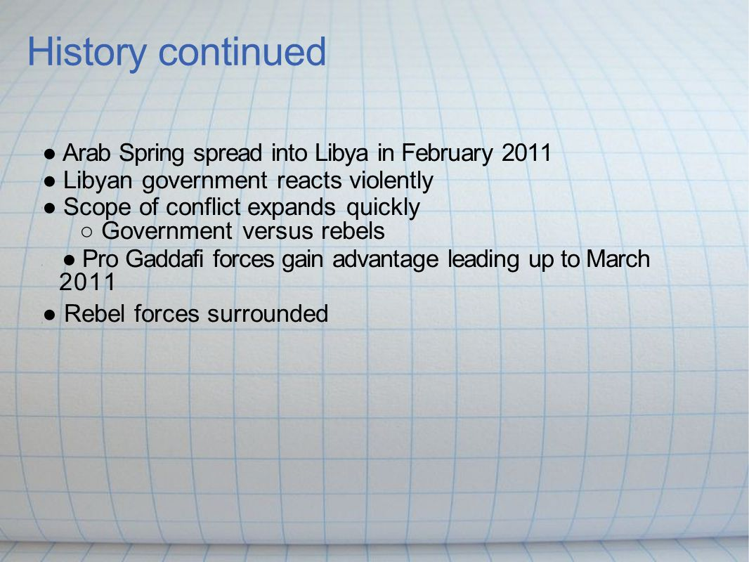 History continued ● Arab Spring spread into Libya in February 2011 ● Libyan government reacts violently ● Scope of conflict expands quickly ○ Government versus rebels ● Pro Gaddafi forces gain advantage leading up to March 2011 ● Rebel forces surrounded