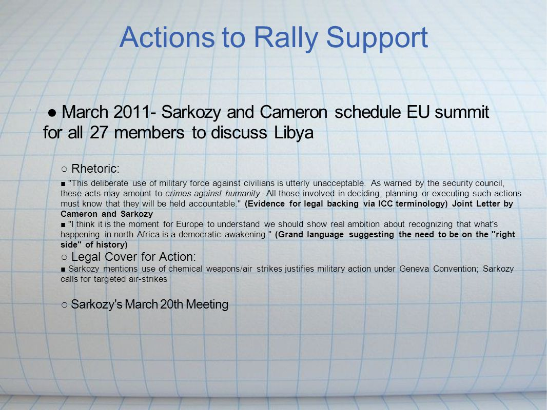 Actions to Rally Support ● March 2011- Sarkozy and Cameron schedule EU summit for all 27 members to discuss Libya ○ Rhetoric: ■ This deliberate use of military force against civilians is utterly unacceptable.