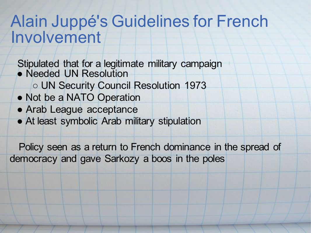 Alain Juppé s Guidelines for French Involvement Stipulated that for a legitimate military campaign ● Needed UN Resolution ○ UN Security Council Resolution 1973 ● Not be a NATO Operation ● Arab League acceptance ● At least symbolic Arab military stipulation Policy seen as a return to French dominance in the spread of democracy and gave Sarkozy a boos in the poles