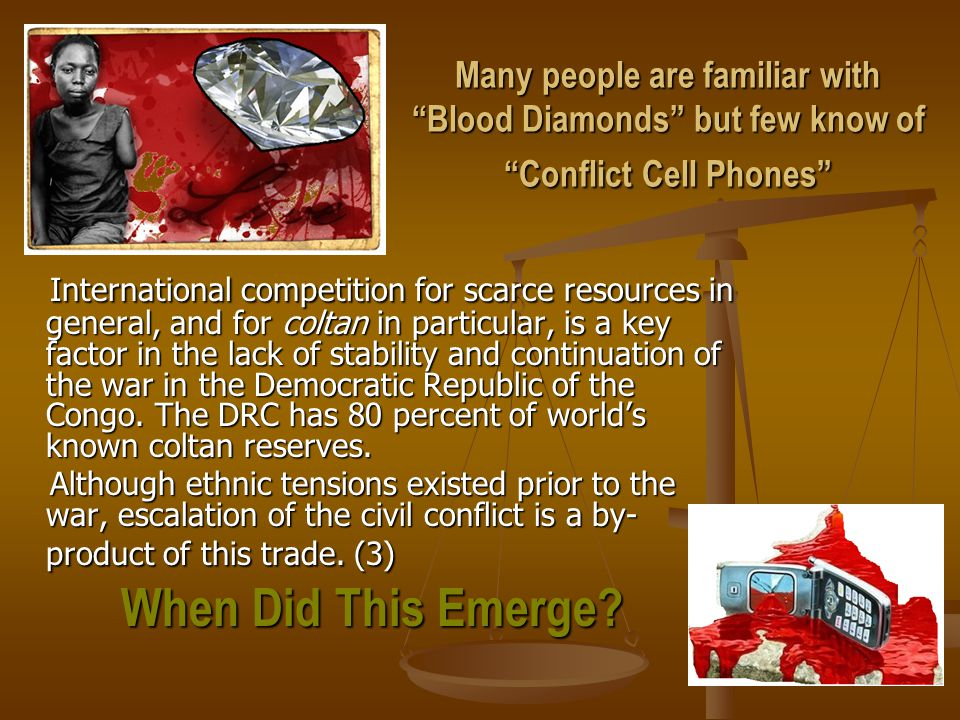Many people are familiar with Blood Diamonds but few know of Conflict Cell Phones International competition for scarce resources in general, and for coltan in particular, is a key factor in the lack of stability and continuation of the war in the Democratic Republic of the Congo.