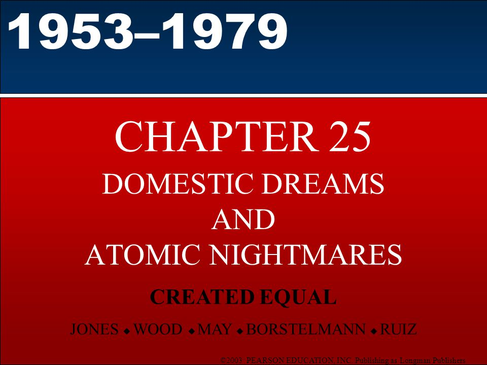 ©2003 PEARSON EDUCATION, INC. Publishing as Longman Publishers CHAPTER 25 DOMESTIC DREAMS AND ATOMIC NIGHTMARES 1953–1979 CREATED EQUAL JONES  WOOD 