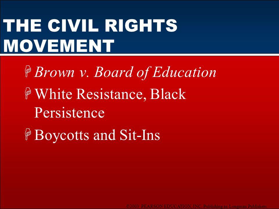 ©2003 PEARSON EDUCATION, INC. Publishing as Longman Publishers THE CIVIL RIGHTS MOVEMENT HBrown v. Board of Education HWhite Resistance, Black Persist