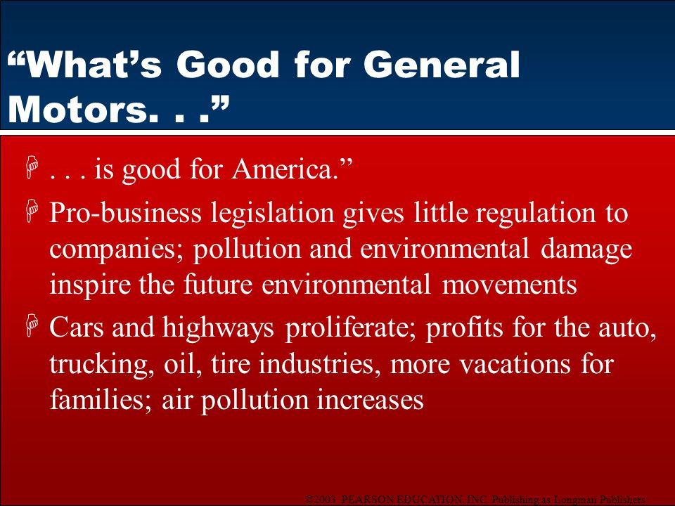 """©2003 PEARSON EDUCATION, INC. Publishing as Longman Publishers """"What's Good for General Motors..."""" H... is good for America."""" HPro-business legislatio"""
