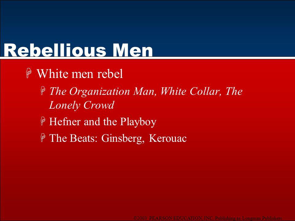 ©2003 PEARSON EDUCATION, INC. Publishing as Longman Publishers Rebellious Men HWhite men rebel HThe Organization Man, White Collar, The Lonely Crowd H