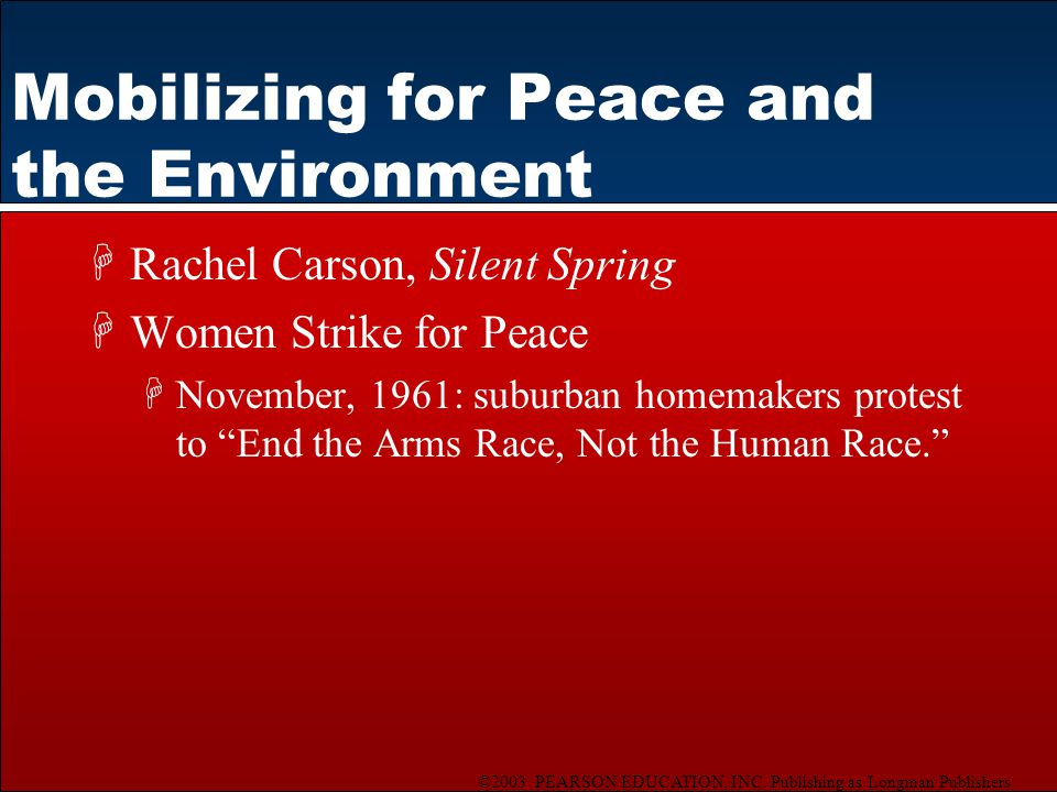 ©2003 PEARSON EDUCATION, INC. Publishing as Longman Publishers Mobilizing for Peace and the Environment HRachel Carson, Silent Spring HWomen Strike fo