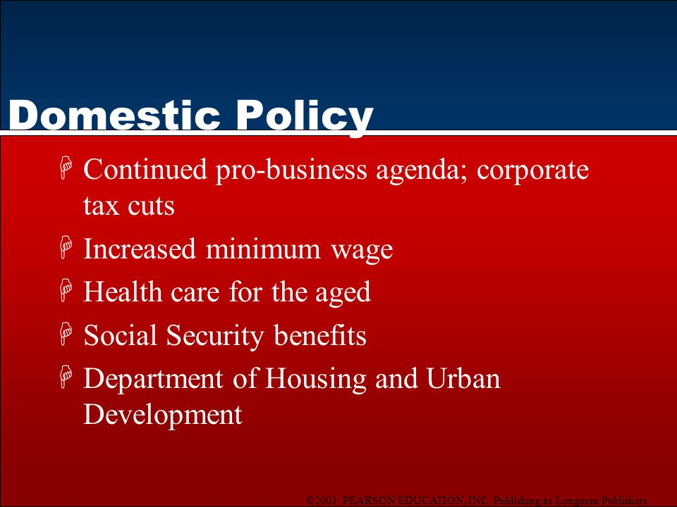 ©2003 PEARSON EDUCATION, INC. Publishing as Longman Publishers Domestic Policy HContinued pro-business agenda; corporate tax cuts HIncreased minimum w