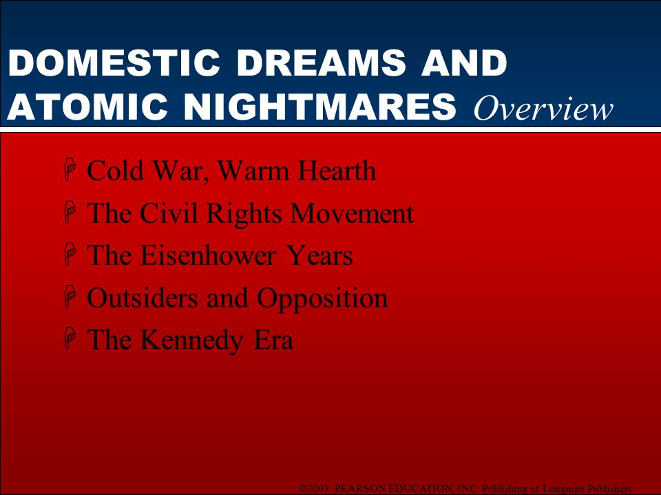 ©2003 PEARSON EDUCATION, INC. Publishing as Longman Publishers DOMESTIC DREAMS AND ATOMIC NIGHTMARES Overview HCold War, Warm Hearth HThe Civil Rights