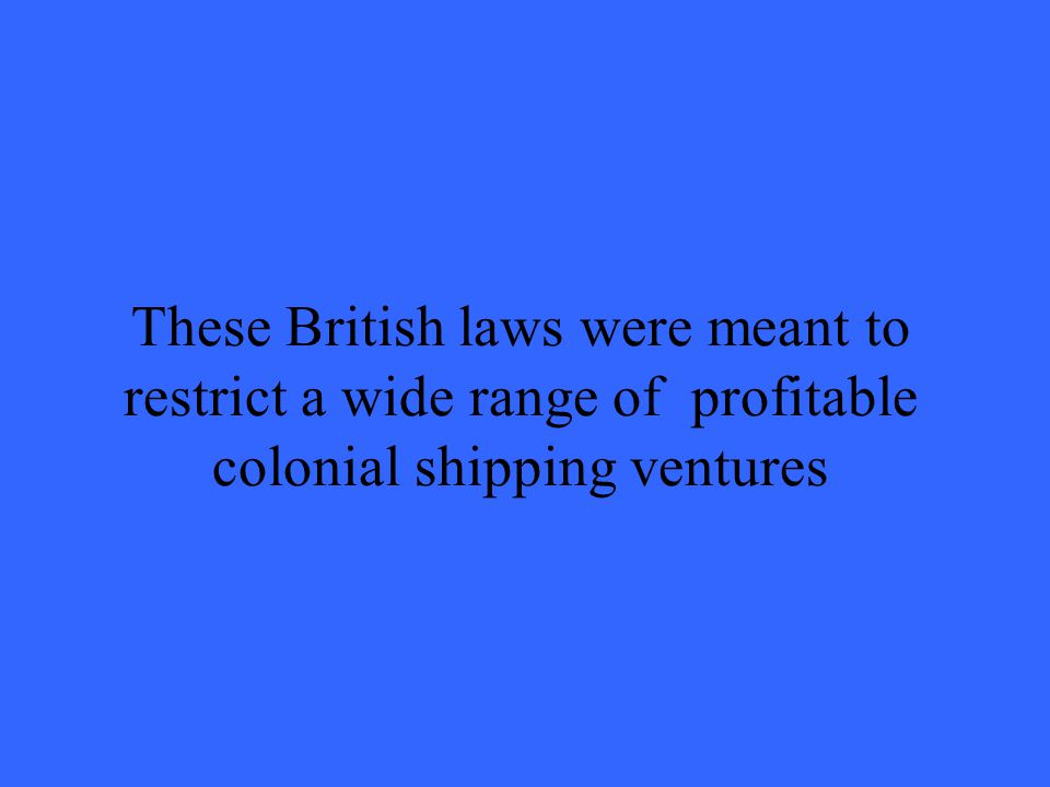 These British laws were meant to restrict a wide range of profitable colonial shipping ventures