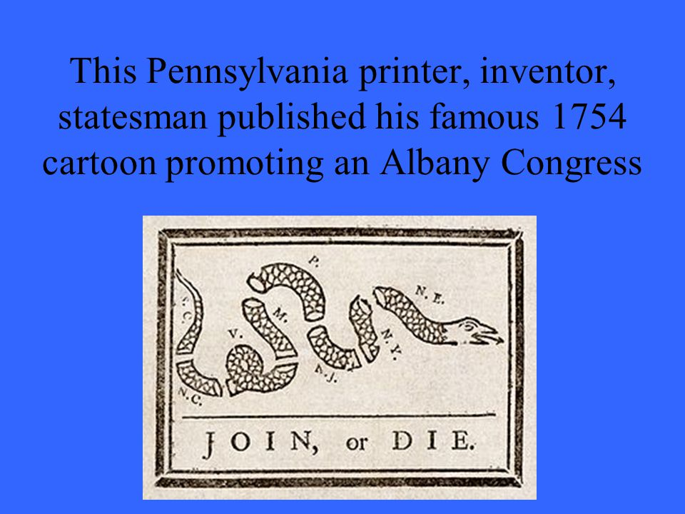 This Pennsylvania printer, inventor, statesman published his famous 1754 cartoon promoting an Albany Congress